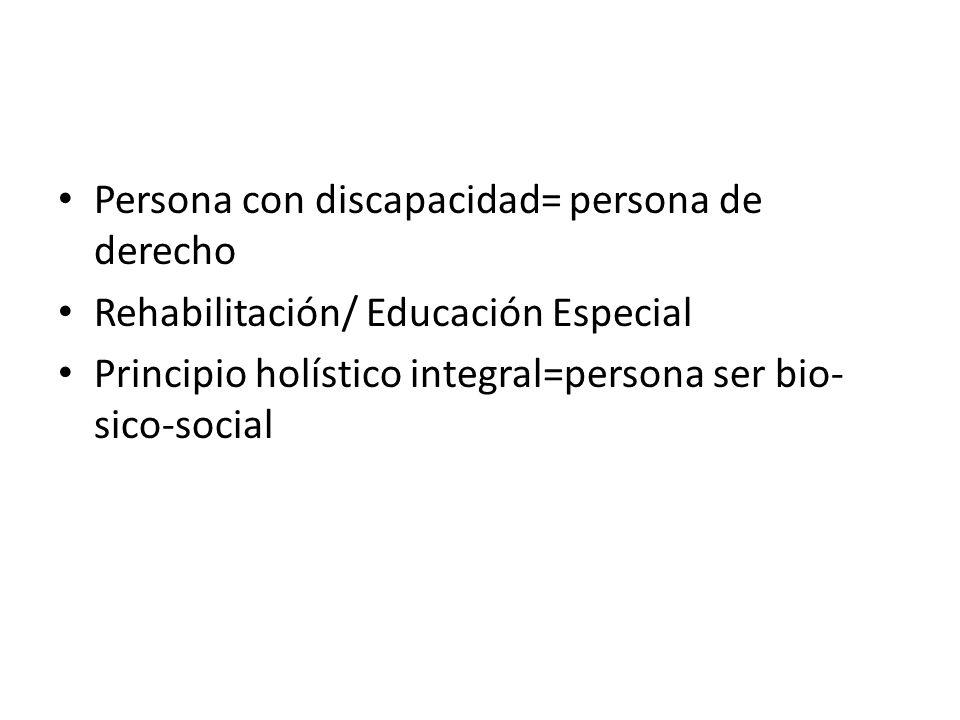 Persona con discapacidad= persona de derecho Rehabilitación/ Educación Especial Principio holístico integral=persona ser bio- sico-social