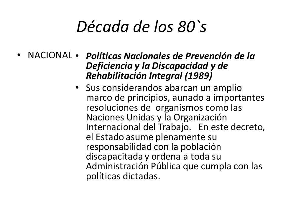 Década de los 80`s NACIONAL Políticas Nacionales de Prevención de la Deficiencia y la Discapacidad y de Rehabilitación Integral (1989) Sus considerand