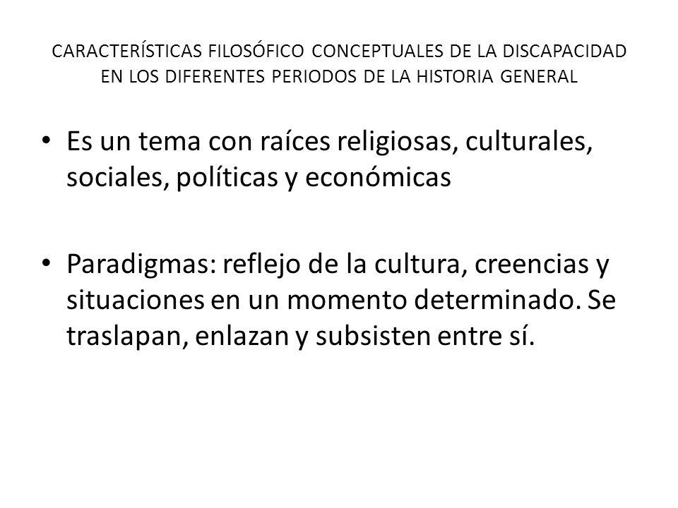 CARACTERÍSTICAS FILOSÓFICO CONCEPTUALES DE LA DISCAPACIDAD EN LOS DIFERENTES PERIODOS DE LA HISTORIA GENERAL Es un tema con raíces religiosas, cultura
