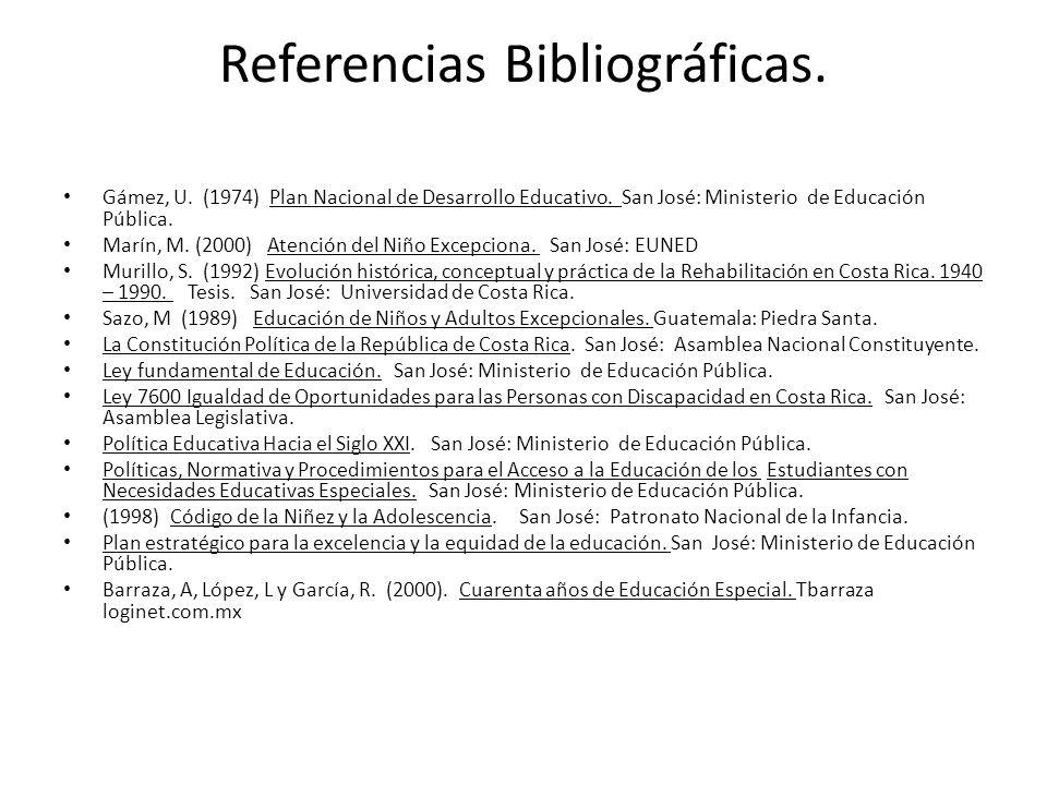 Referencias Bibliográficas. Gámez, U. (1974) Plan Nacional de Desarrollo Educativo. San José: Ministerio de Educación Pública. Marín, M. (2000) Atenci