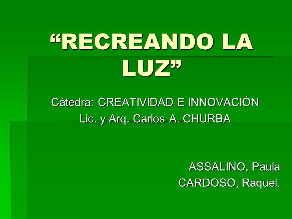RECREANDO LA LUZ Cátedra: CREATIVIDAD E INNOVACIÓN Lic. y Arq. Carlos A. CHURBA ASSALINO, Paula CARDOSO, Raquel.
