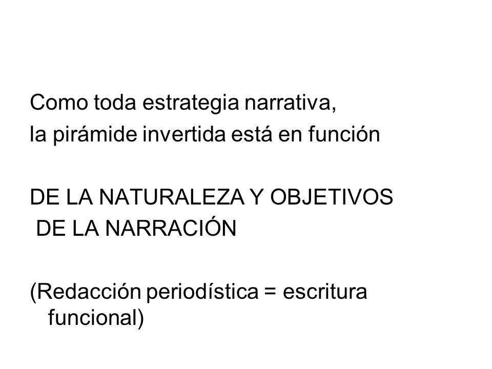 Como toda estrategia narrativa, la pirámide invertida está en función DE LA NATURALEZA Y OBJETIVOS DE LA NARRACIÓN (Redacción periodística = escritura
