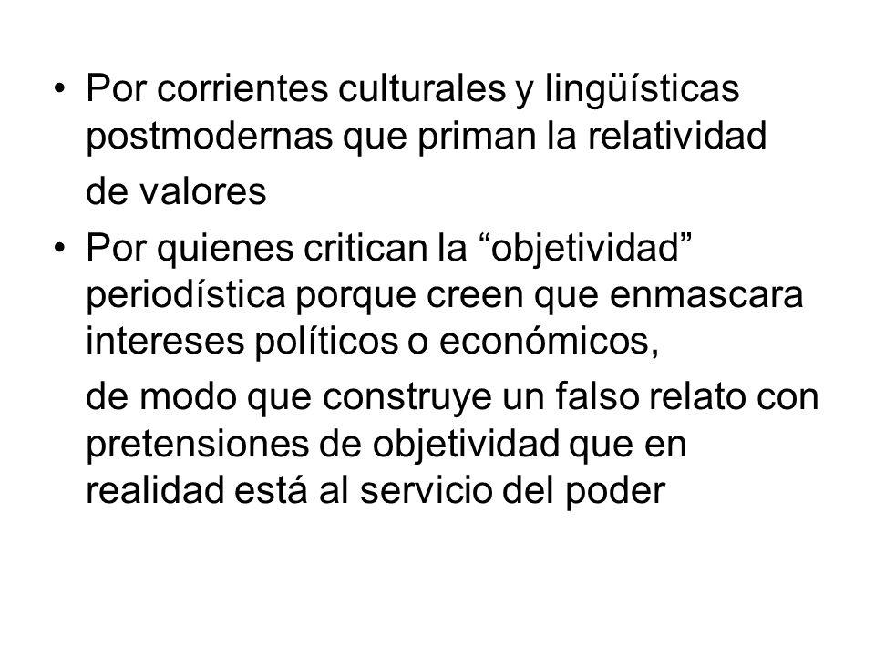 Por corrientes culturales y lingüísticas postmodernas que priman la relatividad de valores Por quienes critican la objetividad periodística porque cre