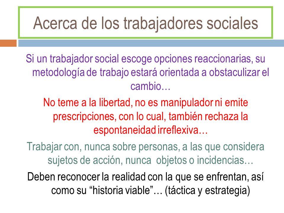 Acerca de los trabajadores sociales Si un trabajador social escoge opciones reaccionarias, su metodología de trabajo estará orientada a obstaculizar e