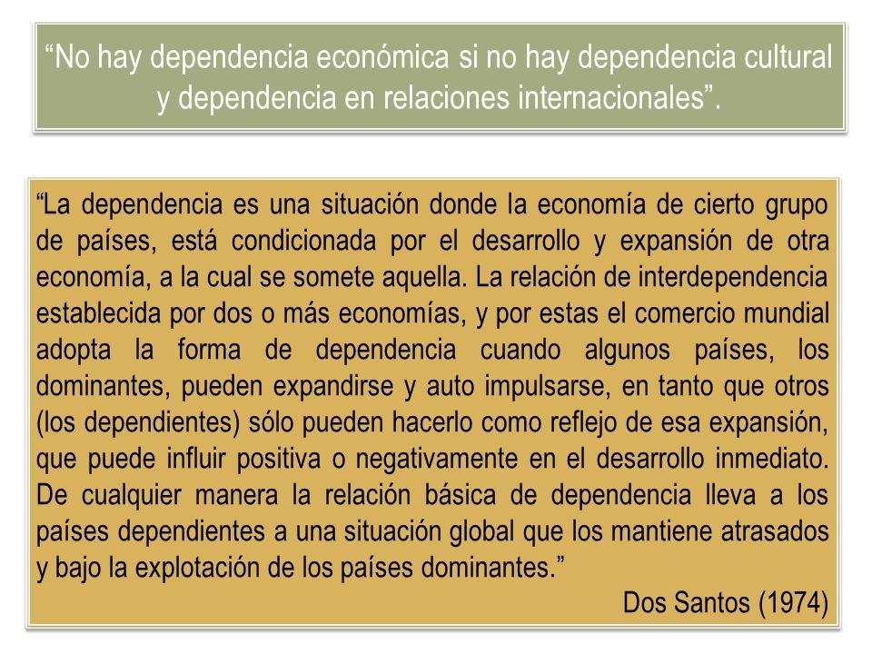 No hay dependencia económica si no hay dependencia cultural y dependencia en relaciones internacionales. La dependencia es una situación donde la econ