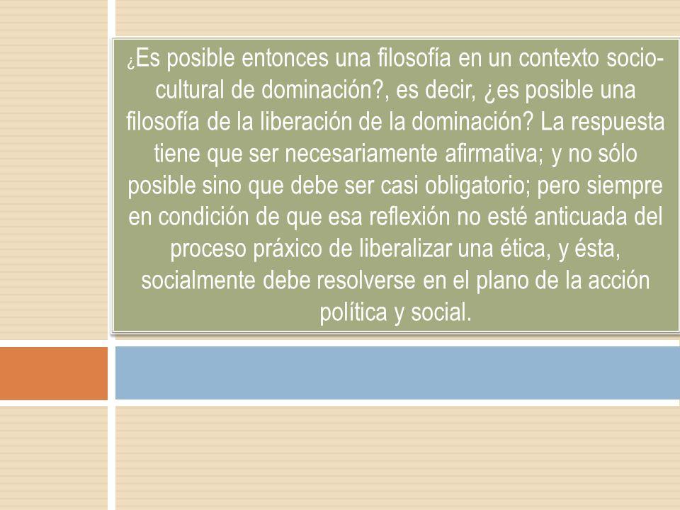 ¿ Es posible entonces una filosofía en un contexto socio- cultural de dominación?, es decir, ¿es posible una filosofía de la liberación de la dominaci