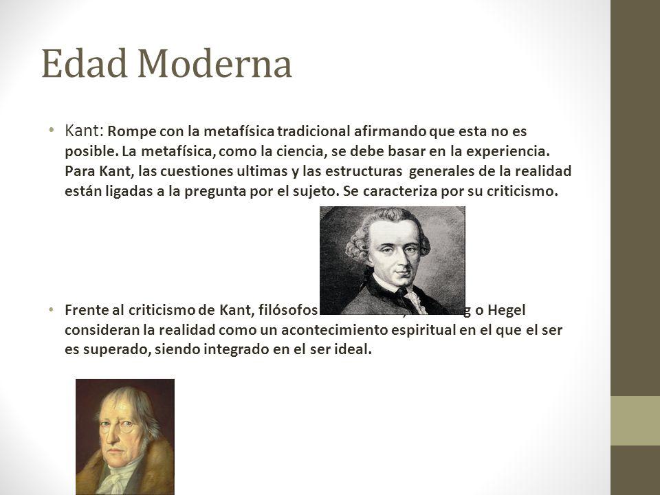 Edad Moderna Kant: Rompe con la metafísica tradicional afirmando que esta no es posible. La metafísica, como la ciencia, se debe basar en la experienc
