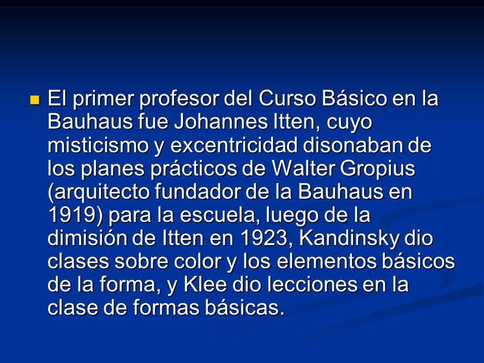 El primer profesor del Curso Básico en la Bauhaus fue Johannes Itten, cuyo misticismo y excentricidad disonaban de los planes prácticos de Walter Gropius (arquitecto fundador de la Bauhaus en 1919) para la escuela, luego de la dimisión de Itten en 1923, Kandinsky dio clases sobre color y los elementos básicos de la forma, y Klee dio lecciones en la clase de formas básicas.