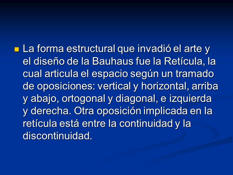 La forma estructural que invadió el arte y el diseño de la Bauhaus fue la Retícula, la cual articula el espacio según un tramado de oposiciones: vertical y horizontal, arriba y abajo, ortogonal y diagonal, e izquierda y derecha.