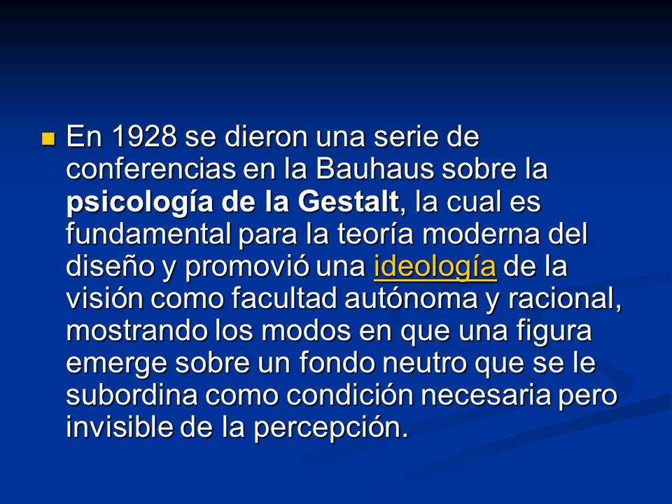 En 1928 se dieron una serie de conferencias en la Bauhaus sobre la psicología de la Gestalt, la cual es fundamental para la teoría moderna del diseño y promovió una ideología de la visión como facultad autónoma y racional, mostrando los modos en que una figura emerge sobre un fondo neutro que se le subordina como condición necesaria pero invisible de la percepción.