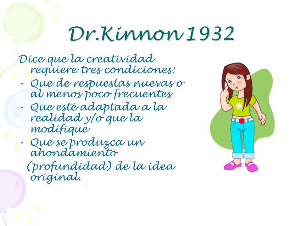 Dr.Kinnon 1932 Dice que la creatividad requiere tres condiciones: Que de respuestas nuevas o al menos poco frecuentes Que esté adaptada a la realidad