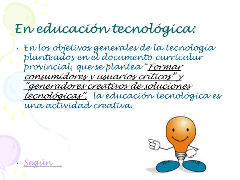 En educación tecnológica: En los objetivos generales de la tecnología planteados en el documento curricular provincial, que se plantea Formar consumid