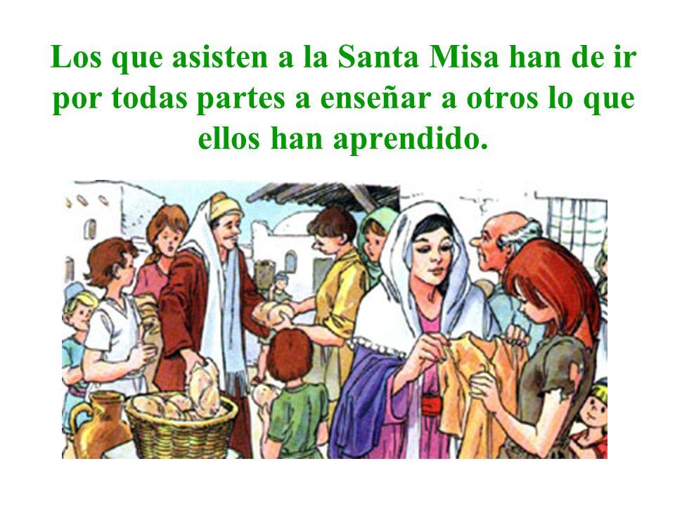 Los que asisten a la Santa Misa han de ir por todas partes a enseñar a otros lo que ellos han aprendido.