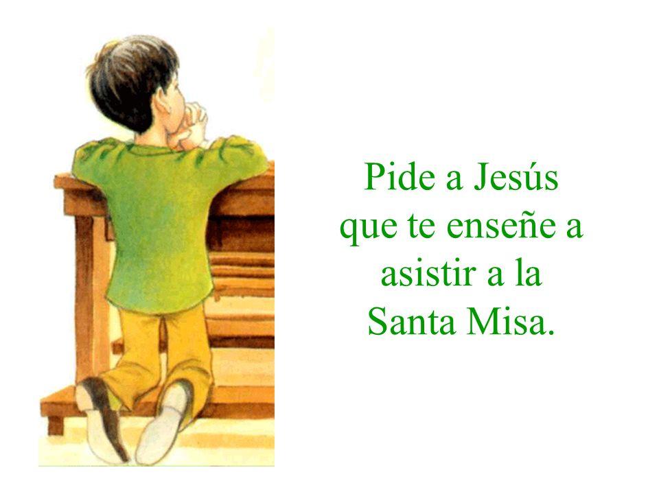 Pide a Jesús que te enseñe a asistir a la Santa Misa.
