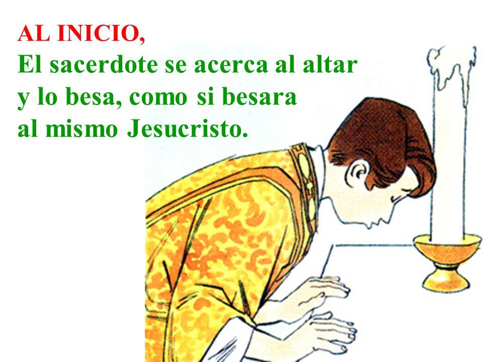AL INICIO, El sacerdote se acerca al altar y lo besa, como si besara al mismo Jesucristo.