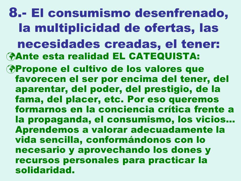 8.- El consumismo desenfrenado, la multiplicidad de ofertas, las necesidades creadas, el tener: Ante esta realidad EL CATEQUISTA: Propone el cultivo d