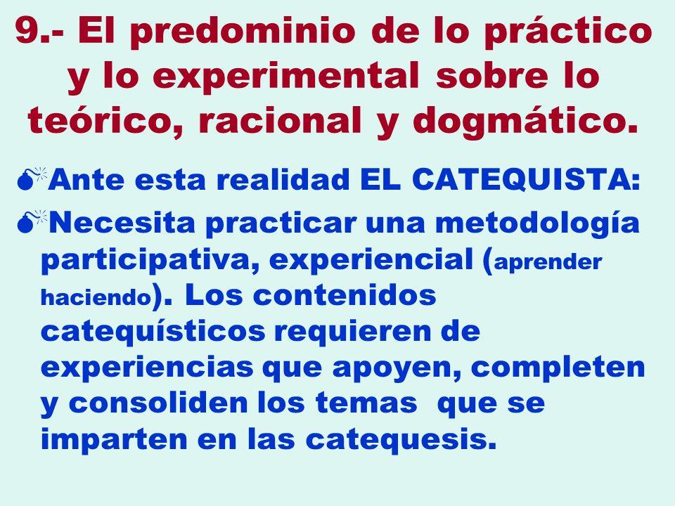 9.- El predominio de lo práctico y lo experimental sobre lo teórico, racional y dogmático. Ante esta realidad EL CATEQUISTA: Necesita practicar una me