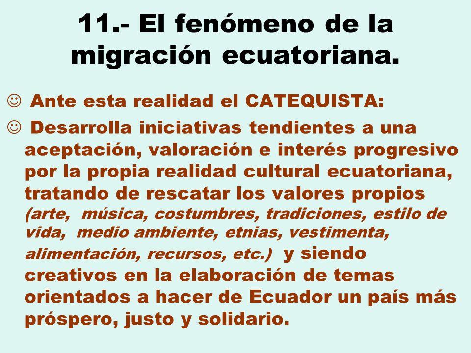 11.- El fenómeno de la migración ecuatoriana. Ante esta realidad el CATEQUISTA: Desarrolla iniciativas tendientes a una aceptación, valoración e inter