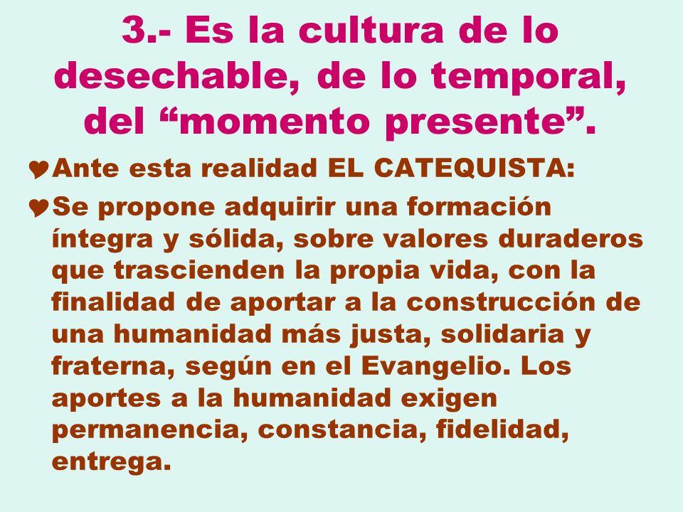 3.- Es la cultura de lo desechable, de lo temporal, del momento presente. Ante esta realidad EL CATEQUISTA: Se propone adquirir una formación íntegra