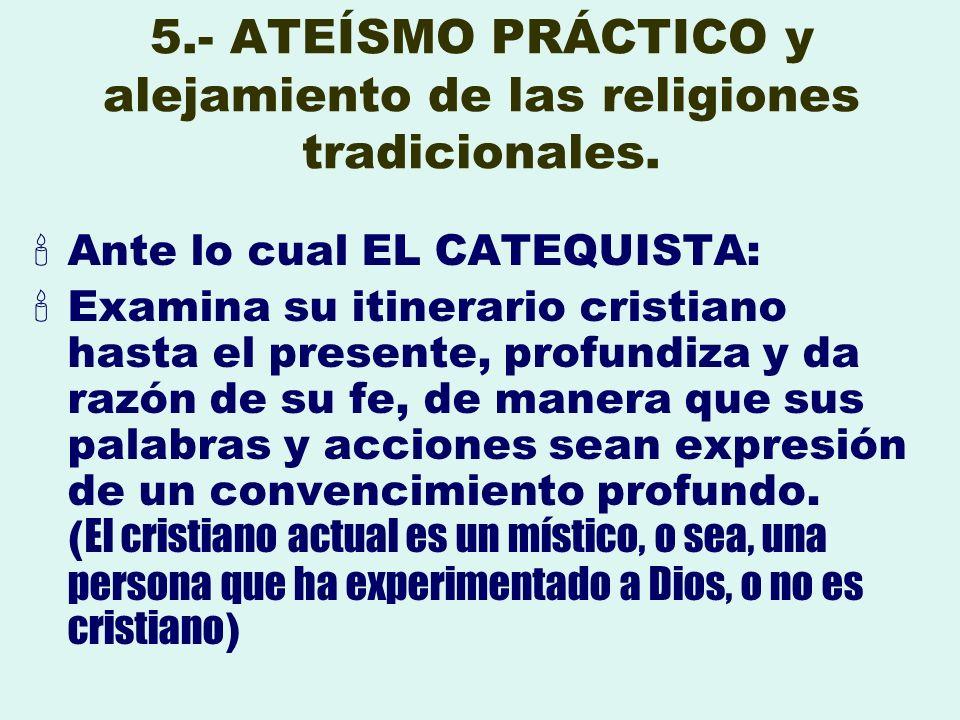 5.- ATEÍSMO PRÁCTICO y alejamiento de las religiones tradicionales. Ante lo cual EL CATEQUISTA: Examina su itinerario cristiano hasta el presente, pro