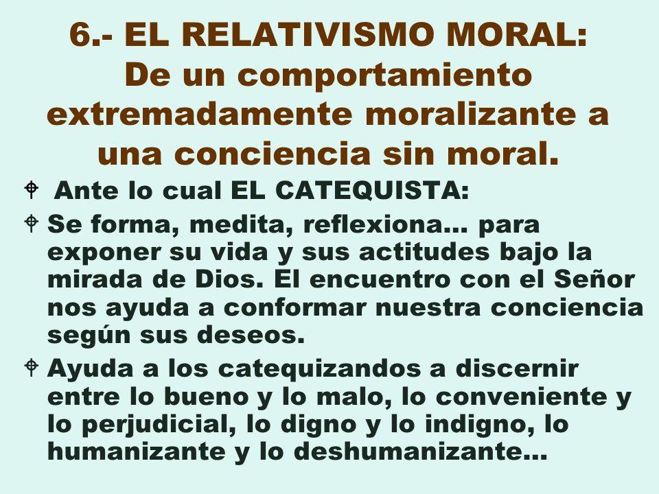 6.- EL RELATIVISMO MORAL: De un comportamiento extremadamente moralizante a una conciencia sin moral. Ante lo cual EL CATEQUISTA: Se forma, medita, re