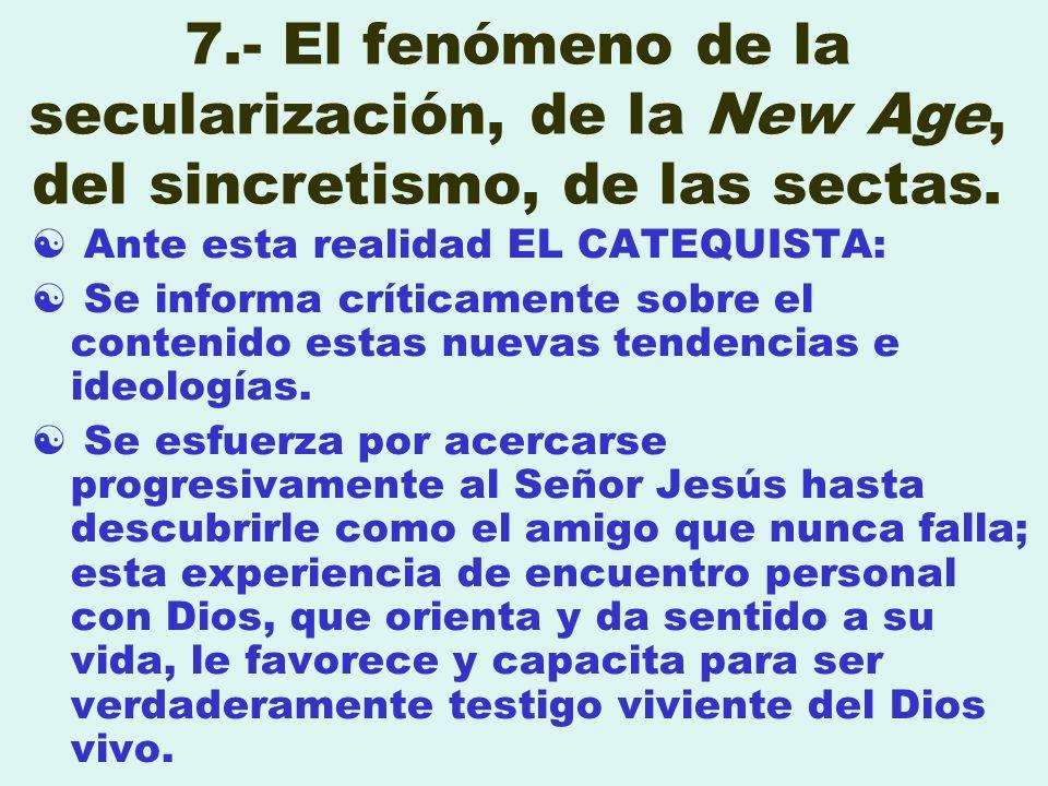7.- El fenómeno de la secularización, de la New Age, del sincretismo, de las sectas. Ante esta realidad EL CATEQUISTA: Se informa críticamente sobre e