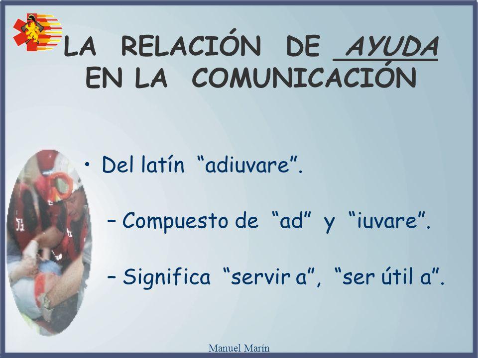 Manuel Marín LA RELACIÓN DE AYUDA EN LA COMUNICACIÓN Del latín adiuvare. –Compuesto de ad y iuvare. –Significa servir a, ser útil a.
