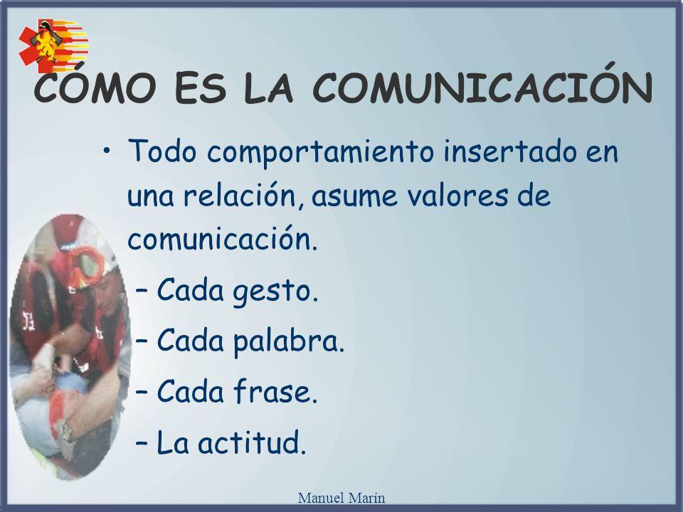 Manuel Marín CÓMO ES LA COMUNICACIÓN Todo comportamiento insertado en una relación, asume valores de comunicación. –Cada gesto. –Cada palabra. –Cada f