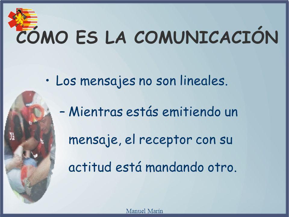 Manuel Marín CÓMO ES LA COMUNICACIÓN Los mensajes no son lineales. –Mientras estás emitiendo un mensaje, el receptor con su actitud está mandando otro