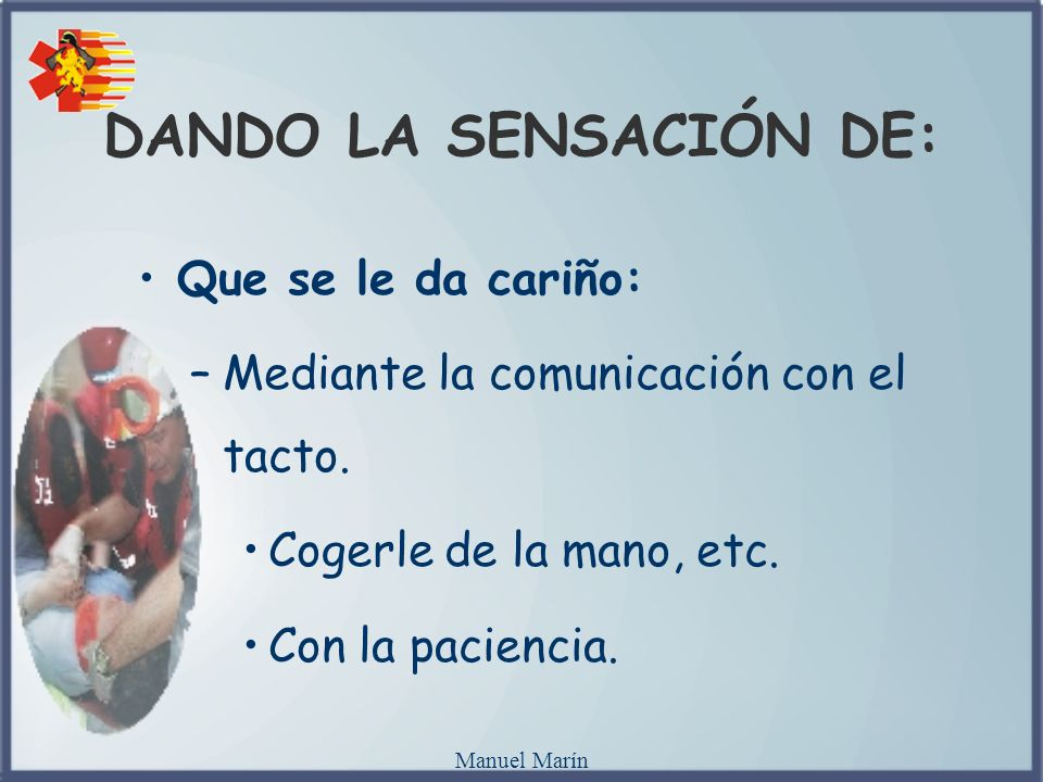 Manuel Marín Que se le da cariño: –Mediante la comunicación con el tacto. Cogerle de la mano, etc. Con la paciencia. DANDO LA SENSACIÓN DE: