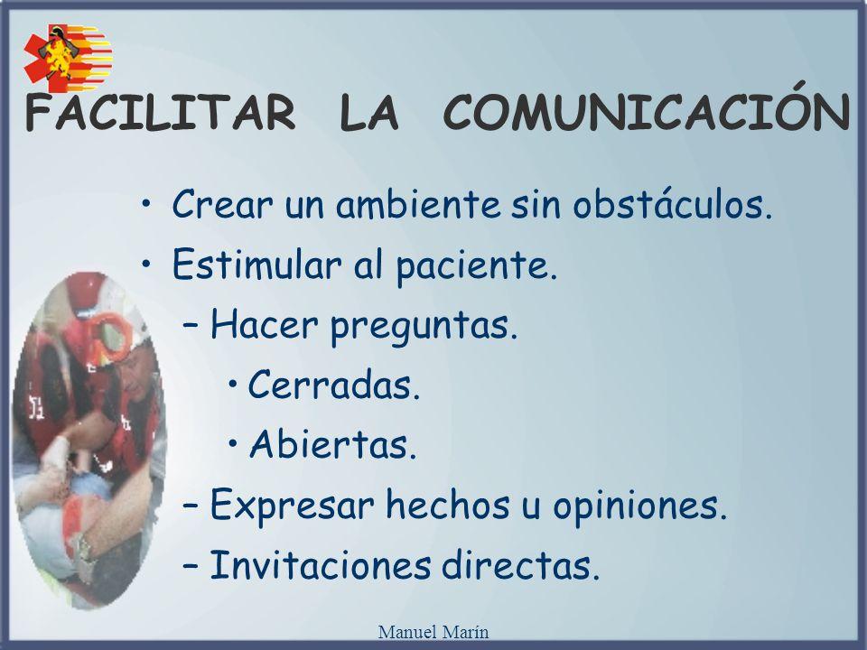 Manuel Marín FACILITAR LA COMUNICACIÓN Crear un ambiente sin obstáculos. Estimular al paciente. –Hacer preguntas. Cerradas. Abiertas. –Expresar hechos