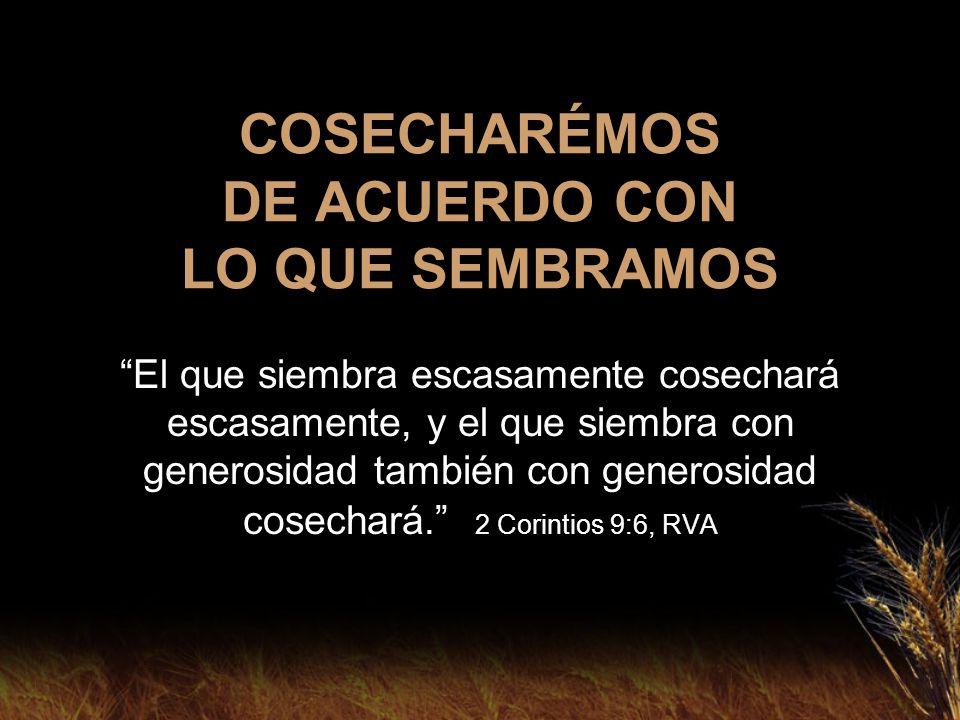 COSECHARÉMOS DE ACUERDO CON LO QUE SEMBRAMOS El que siembra escasamente cosechará escasamente, y el que siembra con generosidad también con generosida