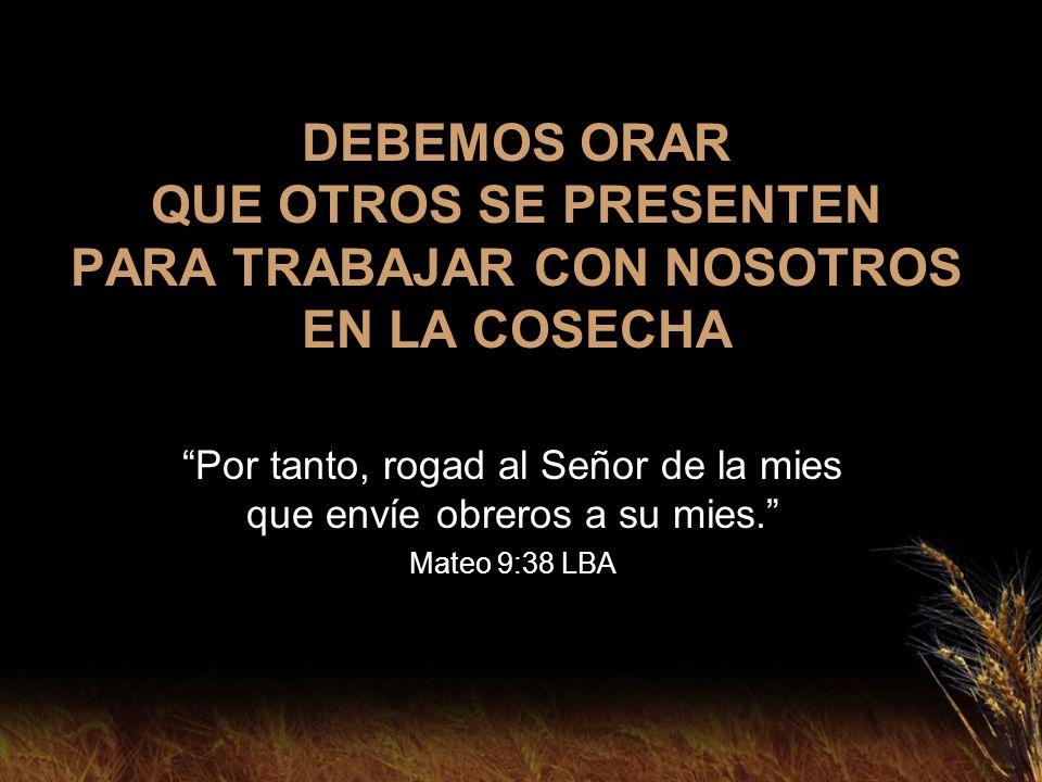 DEBEMOS ORAR QUE OTROS SE PRESENTEN PARA TRABAJAR CON NOSOTROS EN LA COSECHA Por tanto, rogad al Señor de la mies que envíe obreros a su mies. Mateo 9