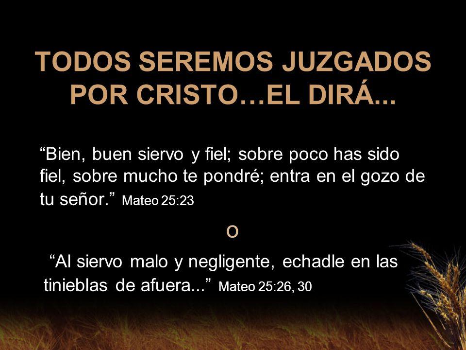 TODOS SEREMOS JUZGADOS POR CRISTO…EL DIRÁ... Bien, buen siervo y fiel; sobre poco has sido fiel, sobre mucho te pondré; entra en el gozo de tu señor.