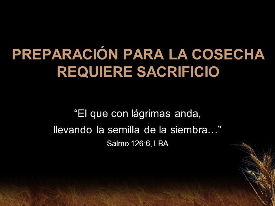 PREPARACIÓN PARA LA COSECHA REQUIERE SACRIFICIO El que con lágrimas anda, llevando la semilla de la siembra… Salmo 126:6, LBA