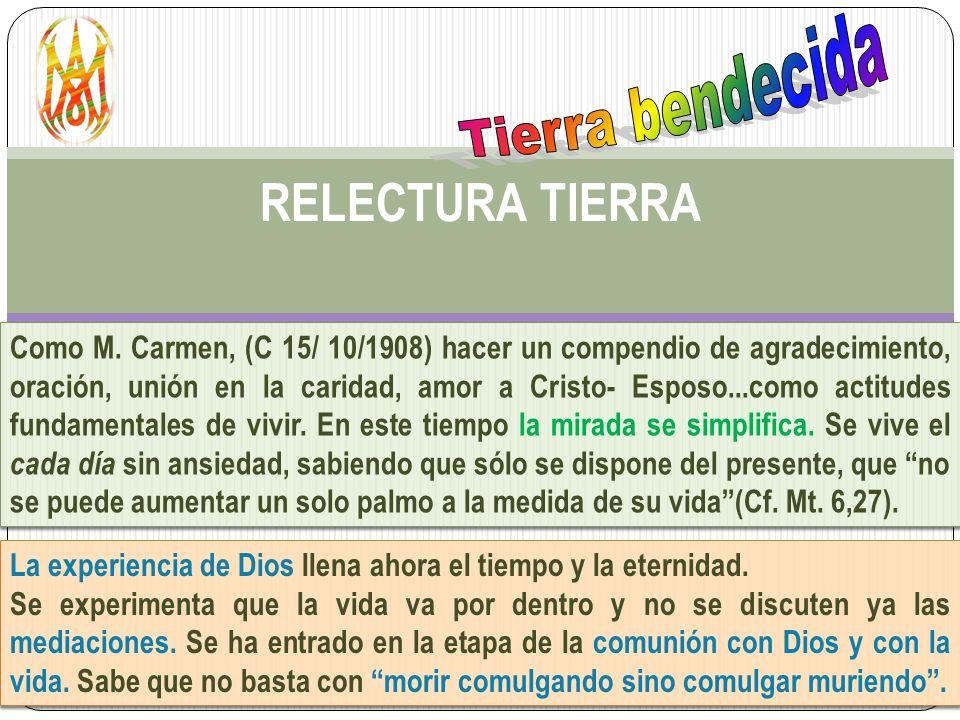 RELECTURA TIERRA Como M. Carmen, (C 15/ 10/1908) hacer un compendio de agradecimiento, oración, unión en la caridad, amor a Cristo- Esposo...como acti