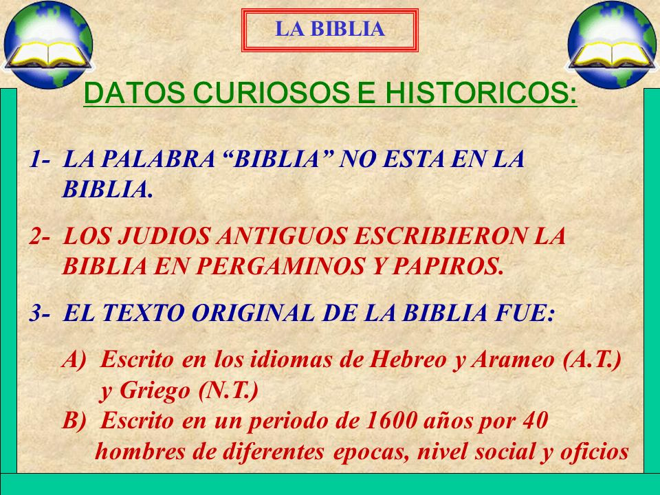 LA BIBLIA DATOS CURIOSOS E HISTORICOS: 1- LA PALABRA BIBLIA NO ESTA EN LA BIBLIA. 2- LOS JUDIOS ANTIGUOS ESCRIBIERON LA BIBLIA EN PERGAMINOS Y PAPIROS