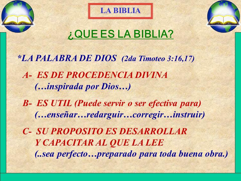 LA BIBLIA ¿QUE ES LA BIBLIA? *LA PALABRA DE DIOS (2da Timoteo 3:16,17) A- ES DE PROCEDENCIA DIVINA (…inspirada por Dios…) B- ES UTIL (Puede servir o s