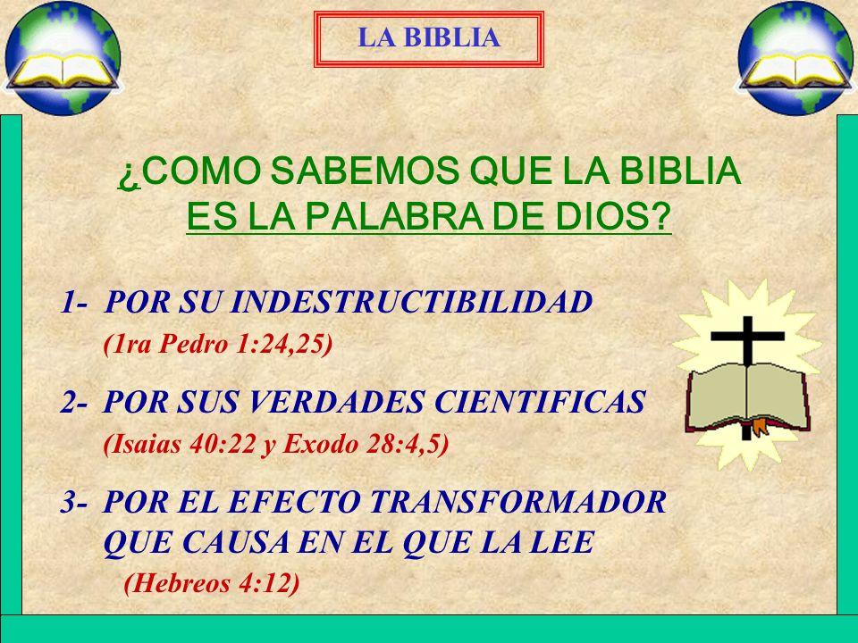 LA BIBLIA ¿COMO SABEMOS QUE LA BIBLIA ES LA PALABRA DE DIOS? 1- POR SU INDESTRUCTIBILIDAD (1ra Pedro 1:24,25) 2-POR SUS VERDADES CIENTIFICAS (Isaias 4