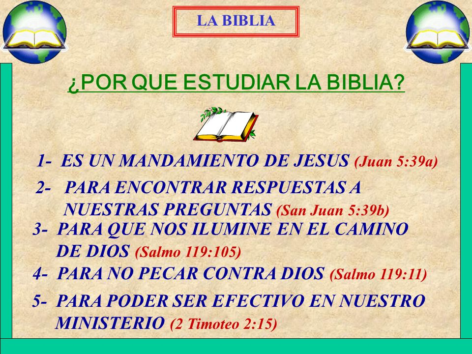 LA BIBLIA ¿POR QUE ESTUDIAR LA BIBLIA? 5- PARA PODER SER EFECTIVO EN NUESTRO MINISTERIO (2 Timoteo 2:15) 4- PARA NO PECAR CONTRA DIOS (Salmo 119:11) 3