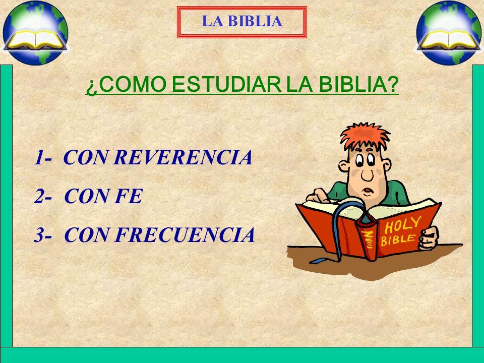 LA BIBLIA ¿COMO ESTUDIAR LA BIBLIA? 1- CON REVERENCIA 2- CON FE 3- CON FRECUENCIA