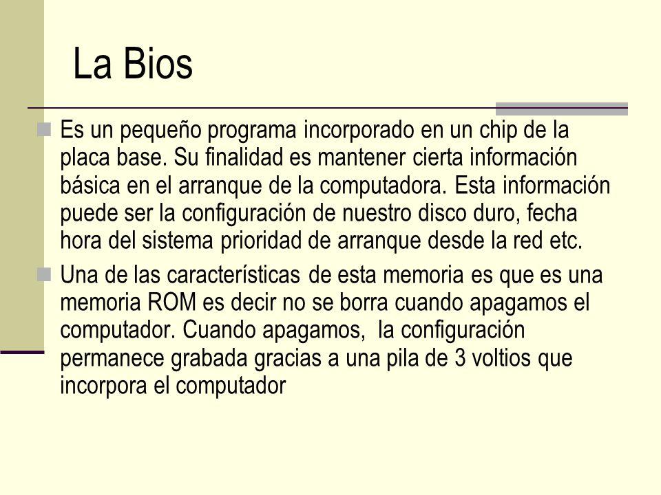 La Bios Es un pequeño programa incorporado en un chip de la placa base. Su finalidad es mantener cierta información básica en el arranque de la comput