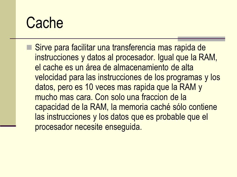 Cache Sirve para facilitar una transferencia mas rapida de instrucciones y datos al procesador. Igual que la RAM, el cache es un área de almacenamient