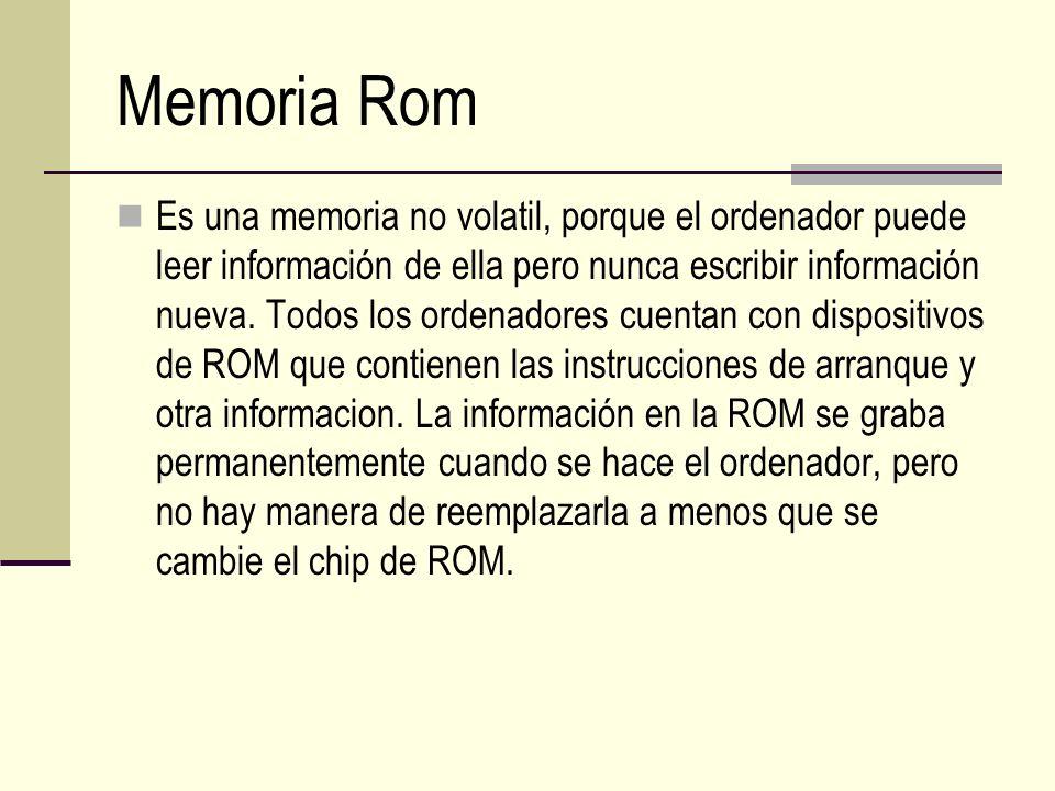 Memoria Rom Es una memoria no volatil, porque el ordenador puede leer información de ella pero nunca escribir información nueva. Todos los ordenadores