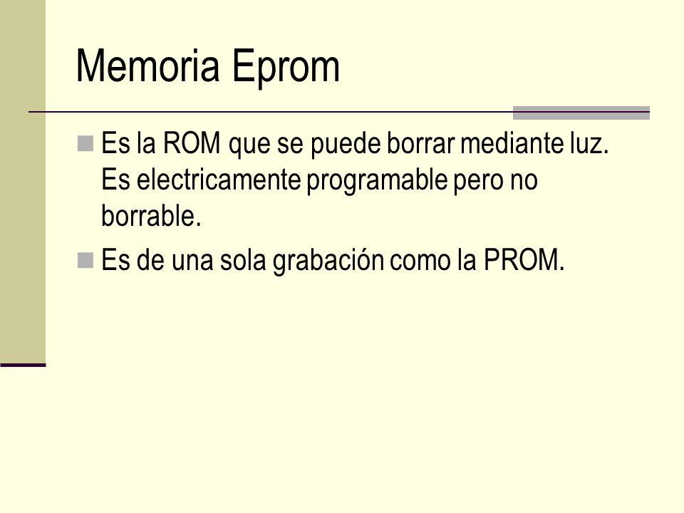 Memoria Eprom Es la ROM que se puede borrar mediante luz. Es electricamente programable pero no borrable. Es de una sola grabación como la PROM.