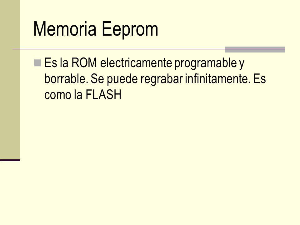 Memoria Eeprom Es la ROM electricamente programable y borrable. Se puede regrabar infinitamente. Es como la FLASH