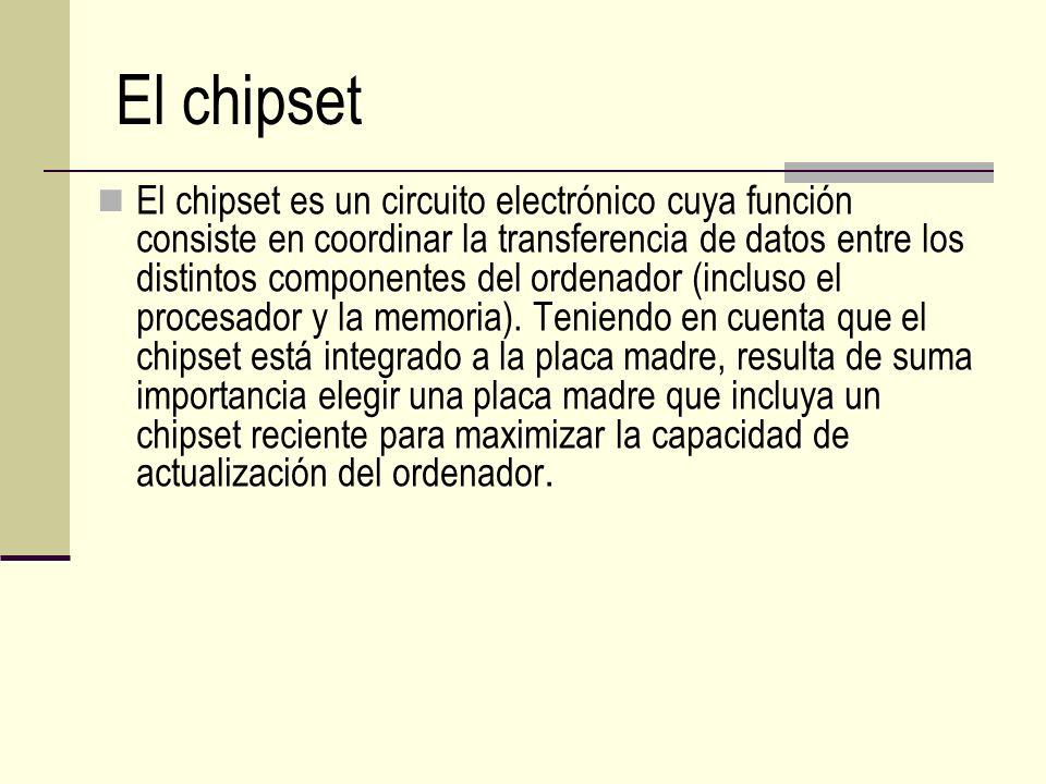 El chipset El chipset es un circuito electrónico cuya función consiste en coordinar la transferencia de datos entre los distintos componentes del orde