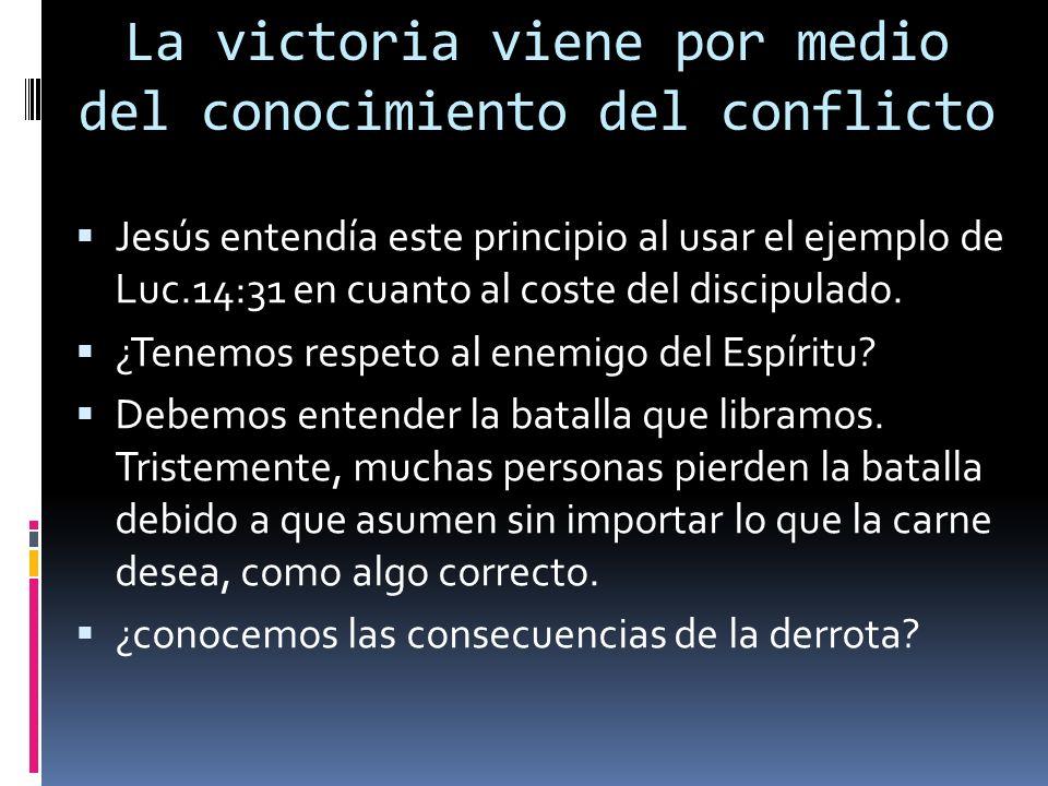 La victoria viene por medio del conocimiento del conflicto Jesús entendía este principio al usar el ejemplo de Luc.14:31 en cuanto al coste del discip