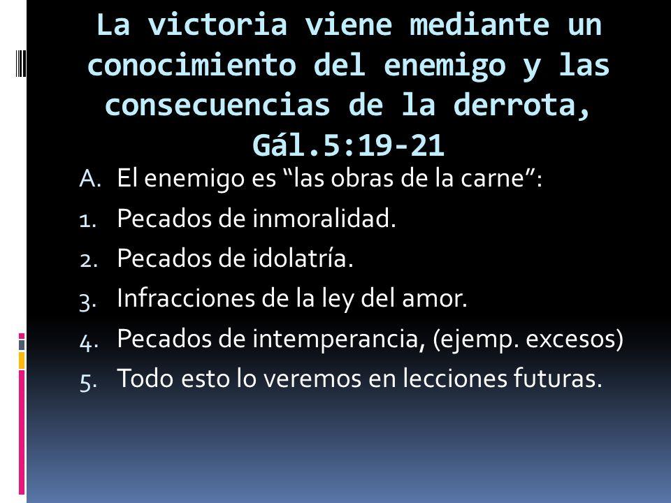 La victoria viene mediante un conocimiento del enemigo y las consecuencias de la derrota, Gál.5:19-21 A. El enemigo es las obras de la carne: 1. Pecad