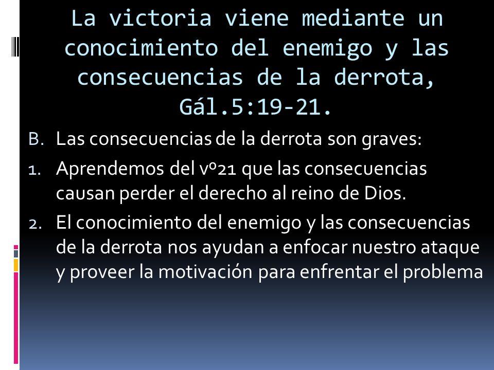 La victoria viene mediante un conocimiento del enemigo y las consecuencias de la derrota, Gál.5:19-21. B. Las consecuencias de la derrota son graves: